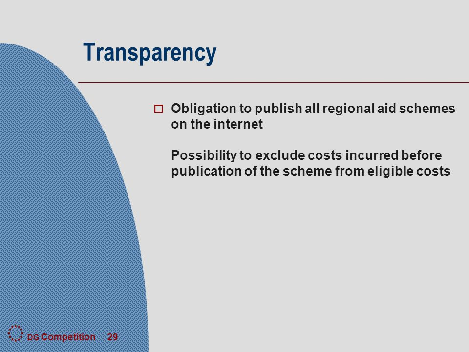 DG Competition 29 Transparency o Obligation to publish all regional aid schemes on the internet Possibility to exclude costs incurred before publication of the scheme from eligible costs