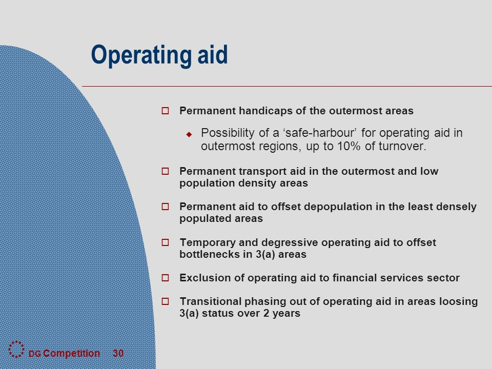 DG Competition 30 Operating aid o Permanent handicaps of the outermost areas u Possibility of a safe-harbour for operating aid in outermost regions, up to 10% of turnover.