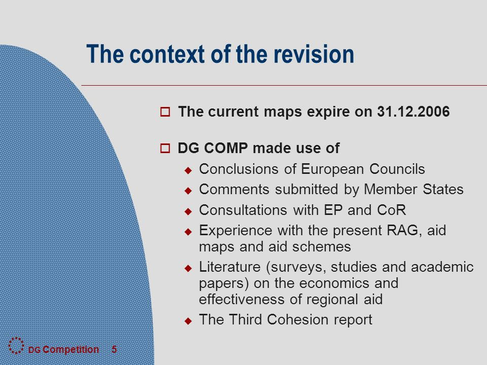 DG Competition 5 The context of the revision o The current maps expire on o DG COMP made use of u Conclusions of European Councils u Comments submitted by Member States u Consultations with EP and CoR u Experience with the present RAG, aid maps and aid schemes u Literature (surveys, studies and academic papers) on the economics and effectiveness of regional aid u The Third Cohesion report