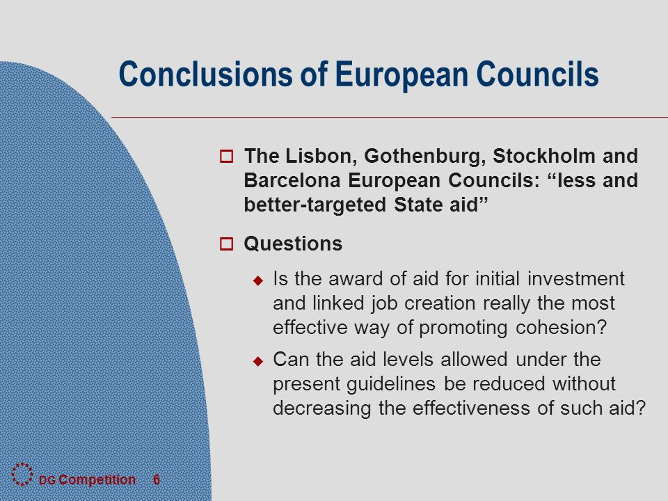 DG Competition 6 Conclusions of European Councils o The Lisbon, Gothenburg, Stockholm and Barcelona European Councils: less and better-targeted State aid o Questions u Is the award of aid for initial investment and linked job creation really the most effective way of promoting cohesion.