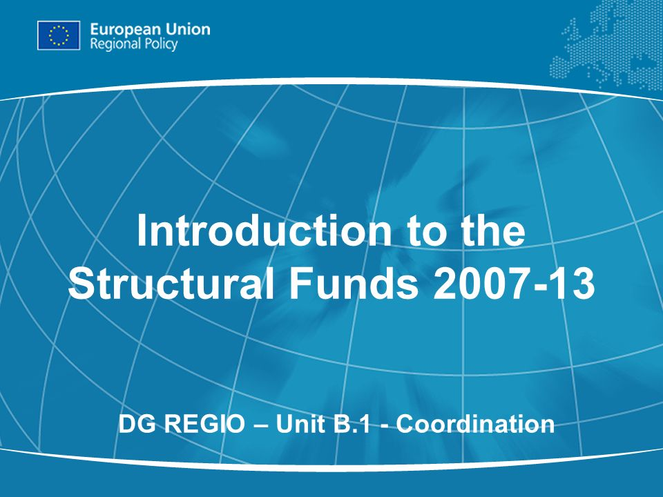 1 Introduction to the Structural Funds 2007-13 DG REGIO – Unit B.1 - Coordination