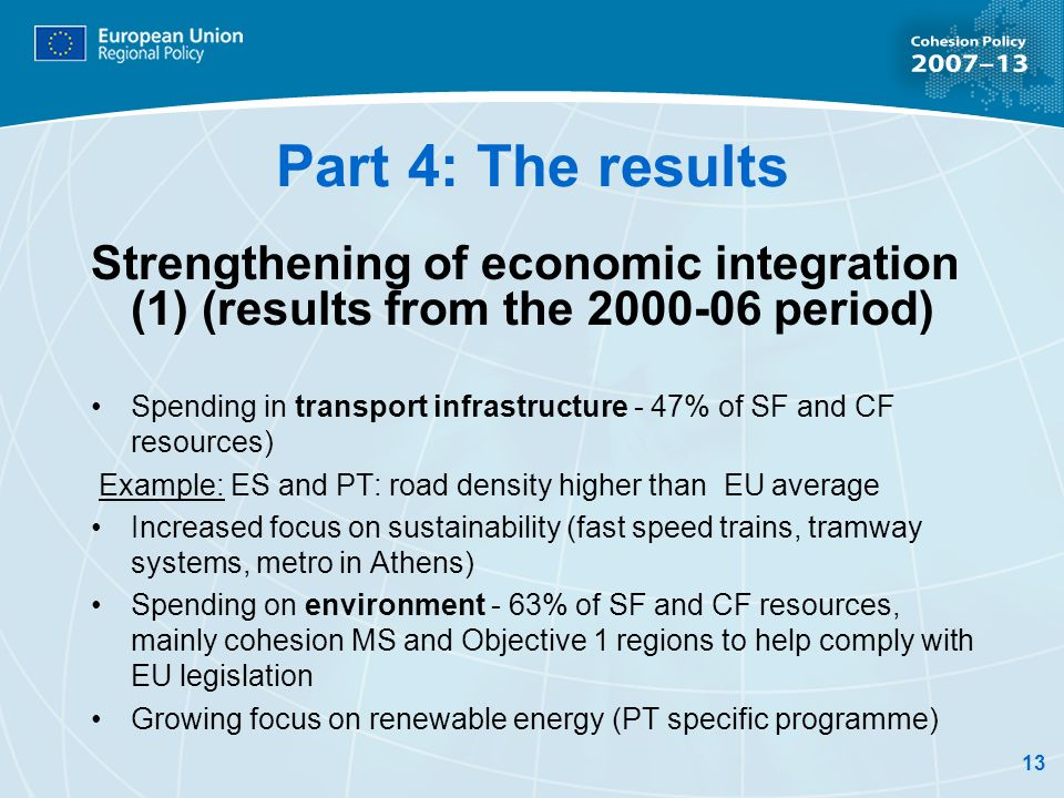 13 Part 4: The results Strengthening of economic integration (1) (results from the 2000-06 period) Spending in transport infrastructure - 47% of SF and CF resources) Example: ES and PT: road density higher than EU average Increased focus on sustainability (fast speed trains, tramway systems, metro in Athens) Spending on environment - 63% of SF and CF resources, mainly cohesion MS and Objective 1 regions to help comply with EU legislation Growing focus on renewable energy (PT specific programme)