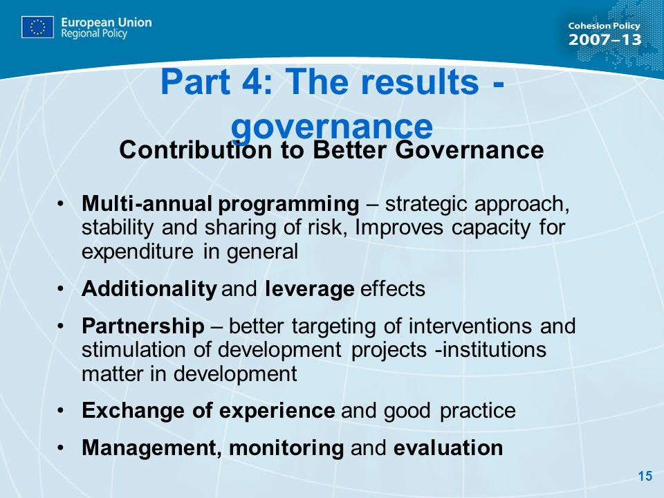 15 Part 4: The results - governance Contribution to Better Governance Multi-annual programming – strategic approach, stability and sharing of risk, Improves capacity for expenditure in general Additionality and leverage effects Partnership – better targeting of interventions and stimulation of development projects -institutions matter in development Exchange of experience and good practice Management, monitoring and evaluation