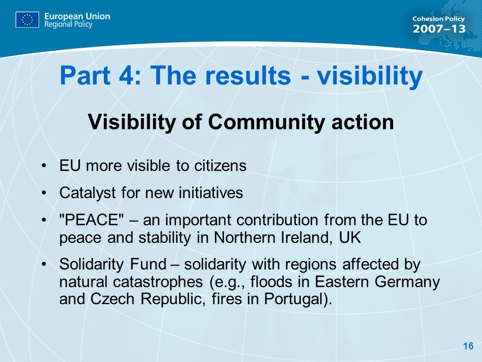 16 Part 4: The results - visibility Visibility of Community action EU more visible to citizens Catalyst for new initiatives PEACE – an important contribution from the EU to peace and stability in Northern Ireland, UK Solidarity Fund – solidarity with regions affected by natural catastrophes (e.g., floods in Eastern Germany and Czech Republic, fires in Portugal).