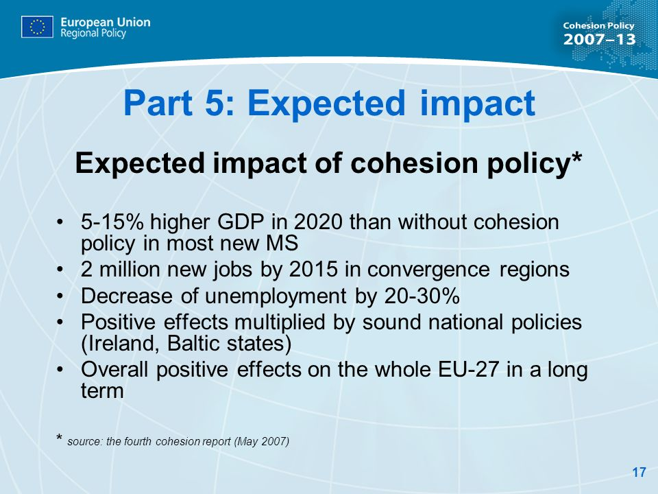 17 Part 5: Expected impact Expected impact of cohesion policy* 5-15% higher GDP in 2020 than without cohesion policy in most new MS 2 million new jobs by 2015 in convergence regions Decrease of unemployment by 20-30% Positive effects multiplied by sound national policies (Ireland, Baltic states) Overall positive effects on the whole EU-27 in a long term * source: the fourth cohesion report (May 2007)