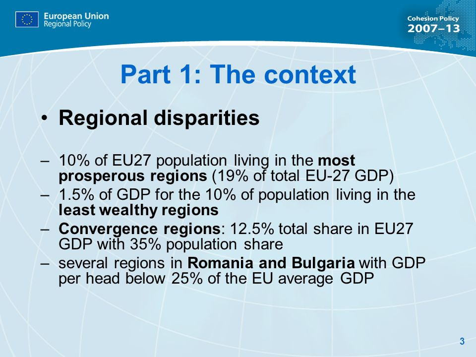 3 Part 1: The context Regional disparities –10% of EU27 population living in the most prosperous regions (19% of total EU-27 GDP) –1.5% of GDP for the 10% of population living in the least wealthy regions –Convergence regions: 12.5% total share in EU27 GDP with 35% population share –several regions in Romania and Bulgaria with GDP per head below 25% of the EU average GDP