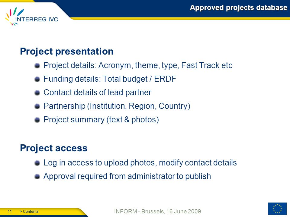 > Contents 11 INFORM - Brussels, 16 June 2009 Approved projects database Project presentation Project details: Acronym, theme, type, Fast Track etc Funding details: Total budget / ERDF Contact details of lead partner Partnership (Institution, Region, Country) Project summary (text & photos) Project access Log in access to upload photos, modify contact details Approval required from administrator to publish