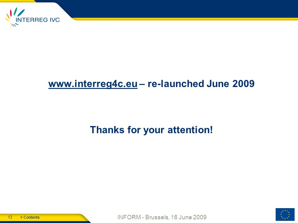 > Contents 13 INFORM - Brussels, 16 June 2009 www.interreg4c.euwww.interreg4c.eu – re-launched June 2009 Thanks for your attention!