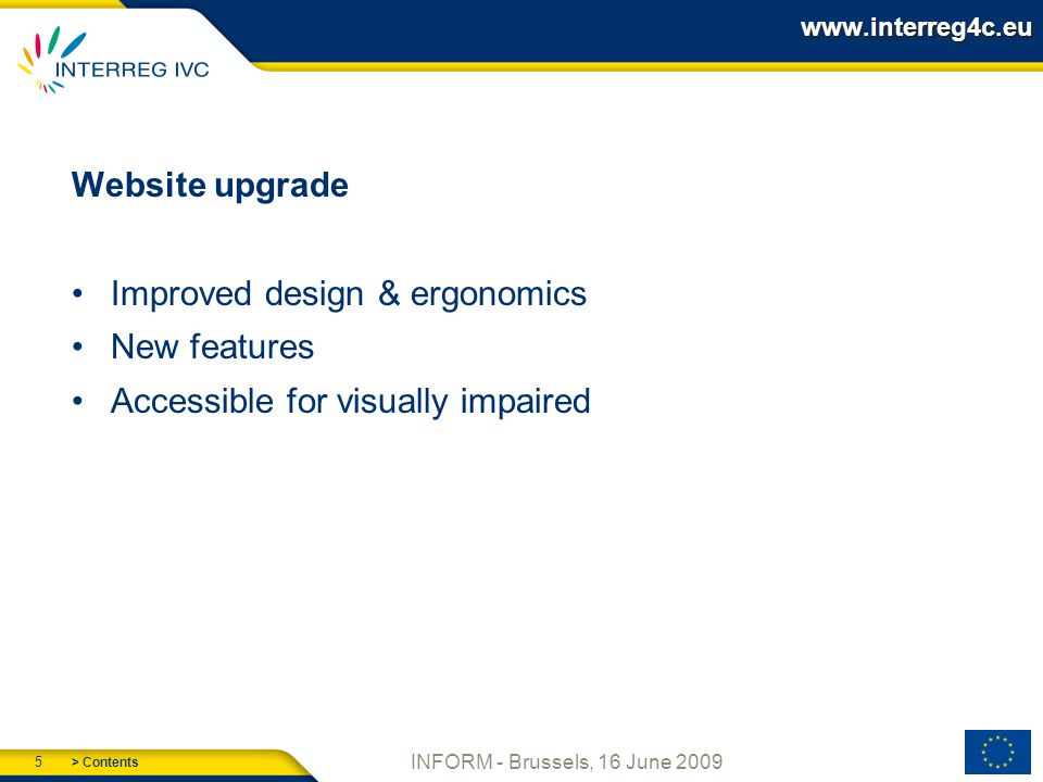> Contents 5 INFORM - Brussels, 16 June 2009 www.interreg4c.eu Website upgrade Improved design & ergonomics New features Accessible for visually impaired