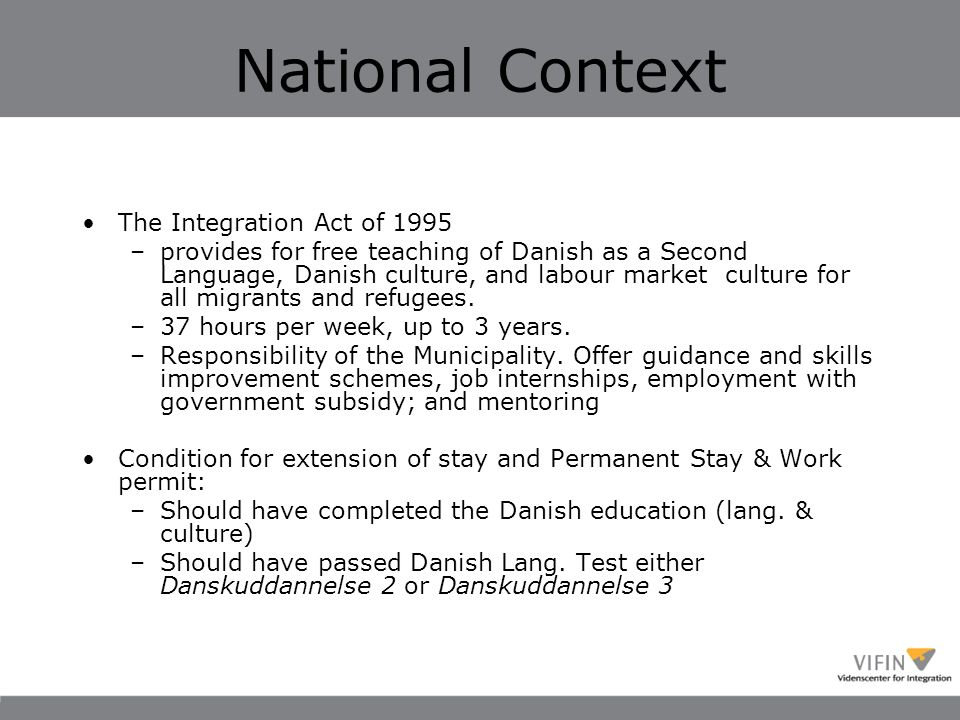 National Context The Integration Act of 1995 –provides for free teaching of Danish as a Second Language, Danish culture, and labour market culture for all migrants and refugees.