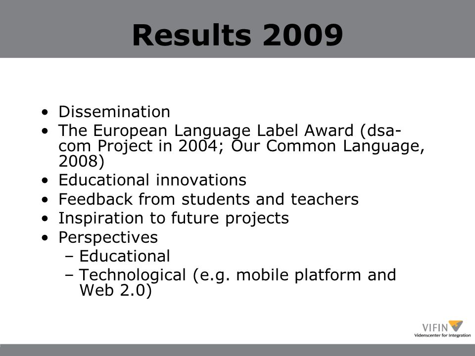 Results 2009 Dissemination The European Language Label Award (dsa- com Project in 2004; Our Common Language, 2008) Educational innovations Feedback from students and teachers Inspiration to future projects Perspectives –Educational –Technological (e.g.