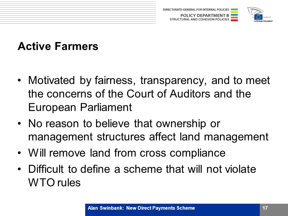 Active Farmers Motivated by fairness, transparency, and to meet the concerns of the Court of Auditors and the European Parliament No reason to believe that ownership or management structures affect land management Will remove land from cross compliance Difficult to define a scheme that will not violate WTO rules Alan Swinbank: New Direct Payments Scheme17