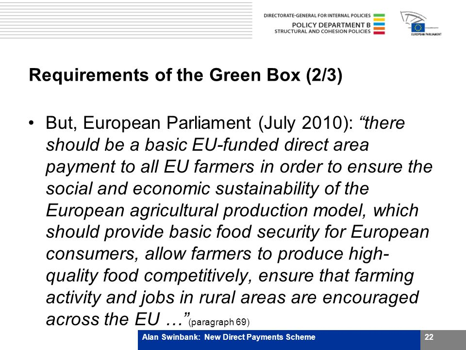 Requirements of the Green Box (2/3) But, European Parliament (July 2010): there should be a basic EU-funded direct area payment to all EU farmers in order to ensure the social and economic sustainability of the European agricultural production model, which should provide basic food security for European consumers, allow farmers to produce high- quality food competitively, ensure that farming activity and jobs in rural areas are encouraged across the EU … (paragraph 69) Alan Swinbank: New Direct Payments Scheme22