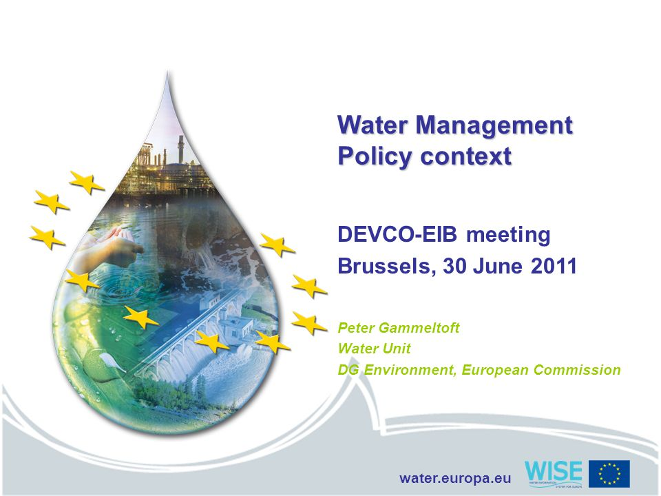 water.europa.eu Water Management Policy context DEVCO-EIB meeting Brussels, 30 June 2011 Peter Gammeltoft Water Unit DG Environment, European Commissi