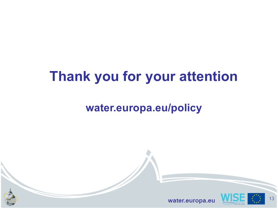 water.europa.eu Thank you for your attention water.europa.eu/policy 13