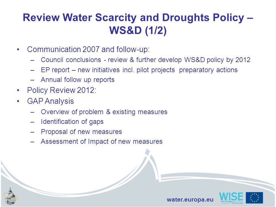 water.europa.eu Review Water Scarcity and Droughts Policy – WS&D (1/2) Communication 2007 and follow-up: –Council conclusions - review & further devel