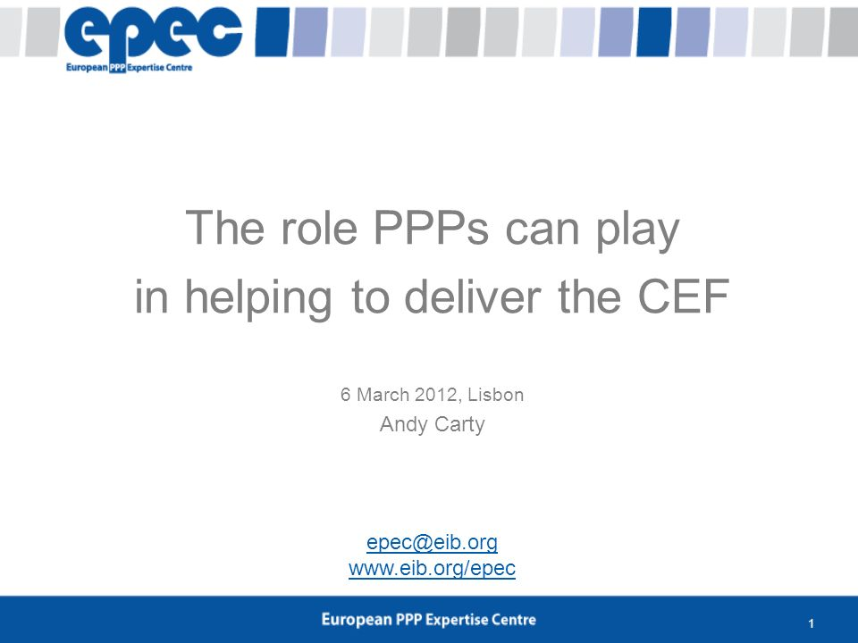 1 The role PPPs can play in helping to deliver the CEF 6 March 2012, Lisbon Andy Carty epec@eib.org www.eib.org/epec