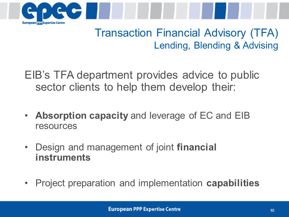 10 Transaction Financial Advisory (TFA) Lending, Blending & Advising EIBs TFA department provides advice to public sector clients to help them develop