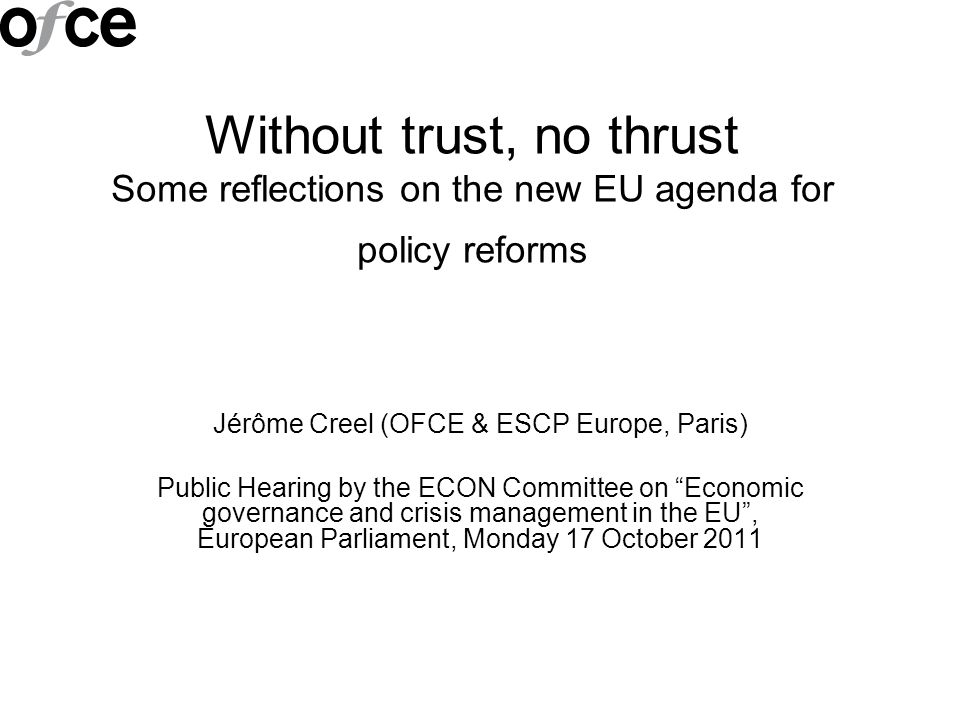 Without trust, no thrust Some reflections on the new EU agenda for policy reforms Jérôme Creel (OFCE & ESCP Europe, Paris) Public Hearing by the ECON Committee on Economic governance and crisis management in the EU, European Parliament, Monday 17 October 2011