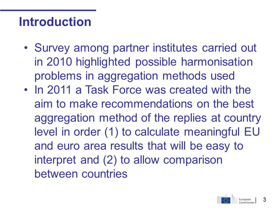 3 Introduction Survey among partner institutes carried out in 2010 highlighted possible harmonisation problems in aggregation methods used In 2011 a Task Force was created with the aim to make recommendations on the best aggregation method of the replies at country level in order (1) to calculate meaningful EU and euro area results that will be easy to interpret and (2) to allow comparison between countries