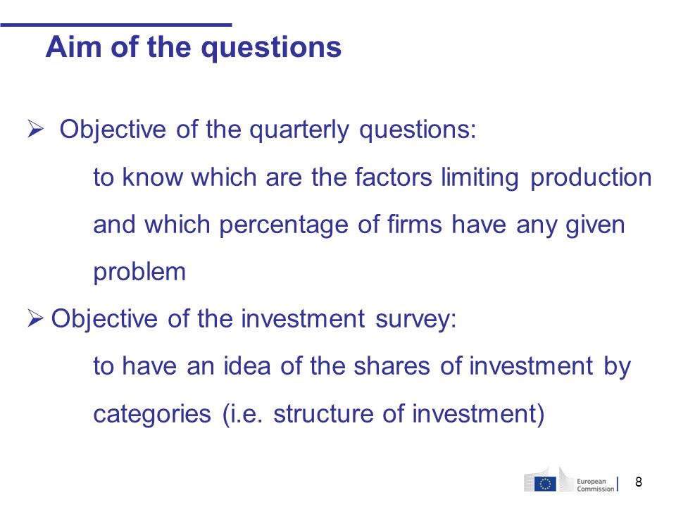 8 Aim of the questions Objective of the quarterly questions: to know which are the factors limiting production and which percentage of firms have any given problem Objective of the investment survey: to have an idea of the shares of investment by categories (i.e.