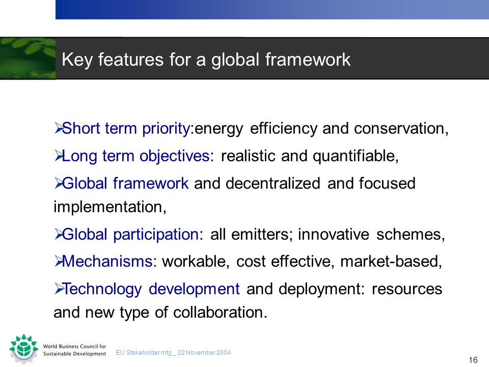 16 EU Stakeholder mtg _ 22 November 2004 Key features for a global framework Short term priority:energy efficiency and conservation, Long term objecti
