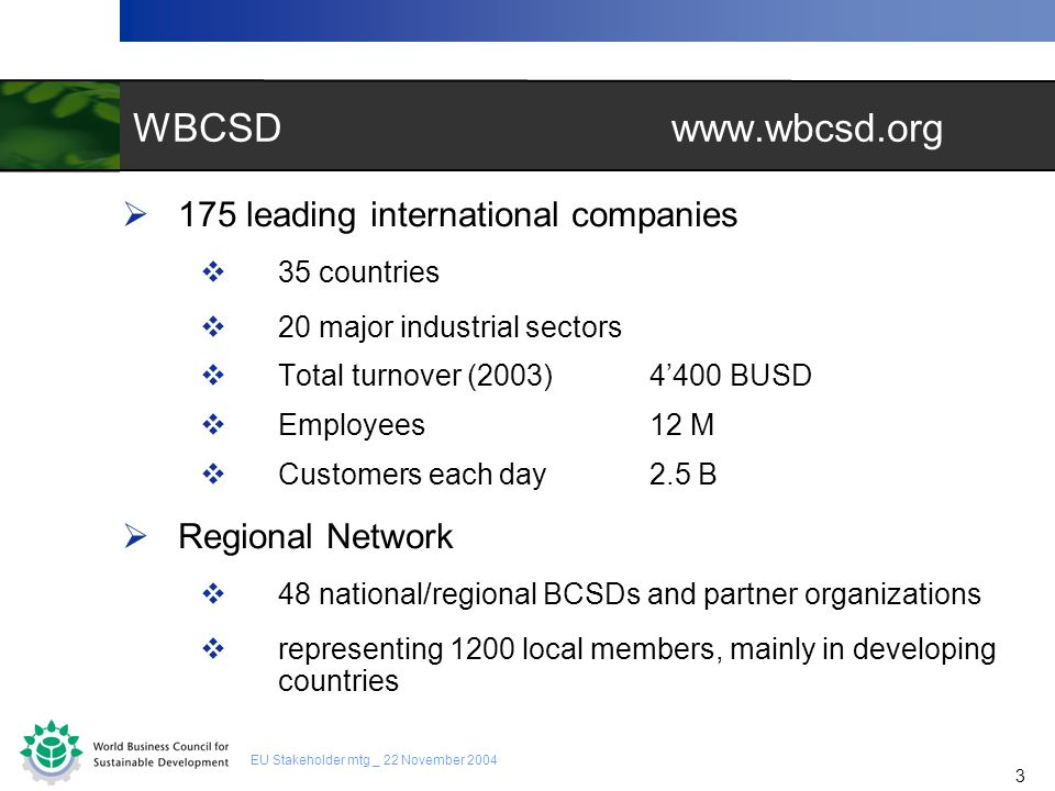 3 3 EU Stakeholder mtg _ 22 November 2004 WBCSD www.wbcsd.org 175 leading international companies 35 countries 20 major industrial sectors Total turno