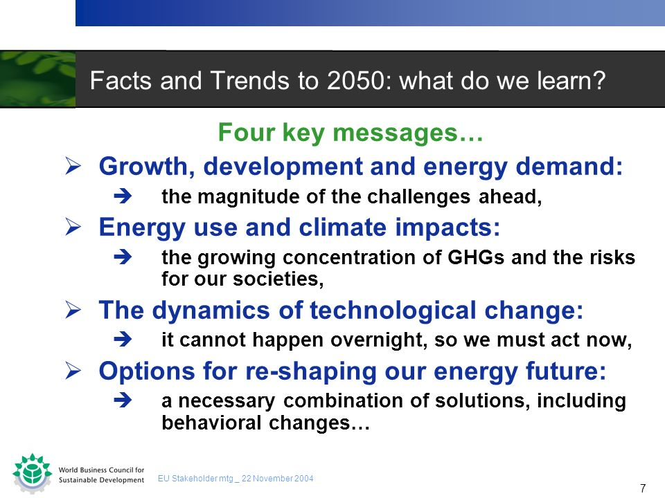 7 7 EU Stakeholder mtg _ 22 November 2004 Facts and Trends to 2050: what do we learn? Four key messages… Growth, development and energy demand: the ma