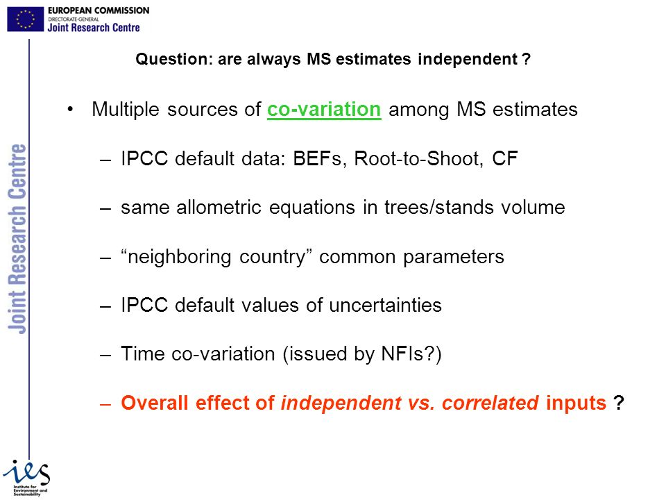 Multiple sources of co-variation among MS estimates –IPCC default data: BEFs, Root-to-Shoot, CF –same allometric equations in trees/stands volume –neighboring country common parameters –IPCC default values of uncertainties –Time co-variation (issued by NFIs ) –Overall effect of independent vs.