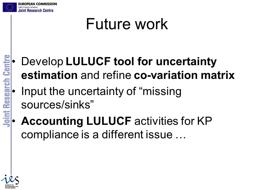 Future work Develop LULUCF tool for uncertainty estimation and refine co-variation matrix Input the uncertainty of missing sources/sinks Accounting LULUCF activities for KP compliance is a different issue …