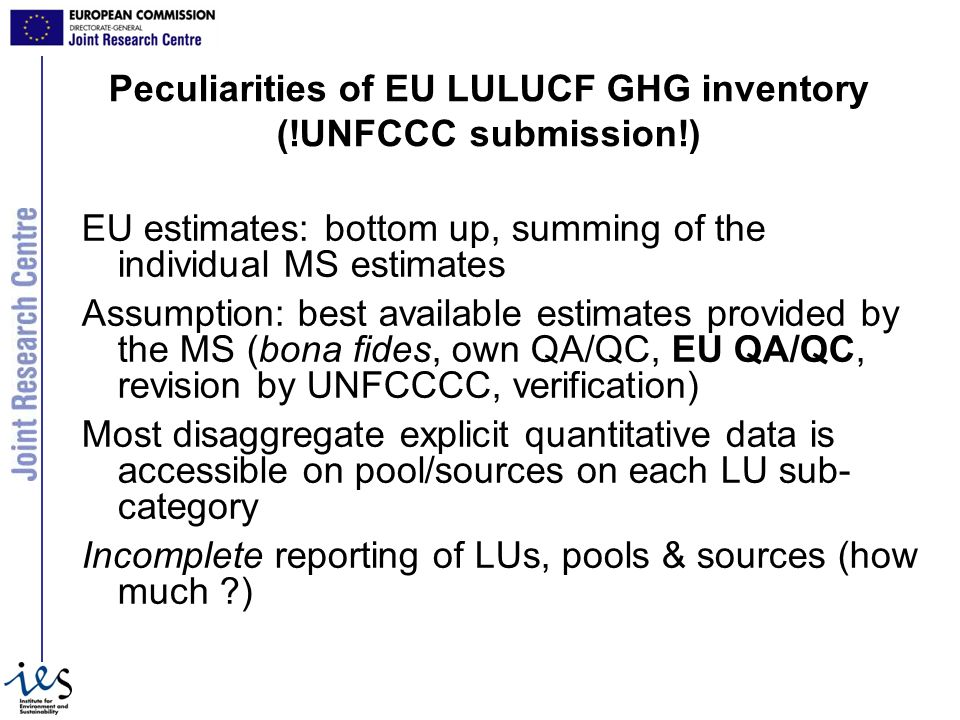 Peculiarities of EU LULUCF GHG inventory (!UNFCCC submission!) EU estimates: bottom up, summing of the individual MS estimates Assumption: best available estimates provided by the MS (bona fides, own QA/QC, EU QA/QC, revision by UNFCCCC, verification) Most disaggregate explicit quantitative data is accessible on pool/sources on each LU sub- category Incomplete reporting of LUs, pools & sources (how much )