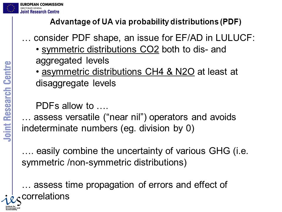Advantage of UA via probability distributions (PDF) … consider PDF shape, an issue for EF/AD in LULUCF: symmetric distributions CO2 both to dis- and aggregated levels asymmetric distributions CH4 & N2O at least at disaggregate levels PDFs allow to ….