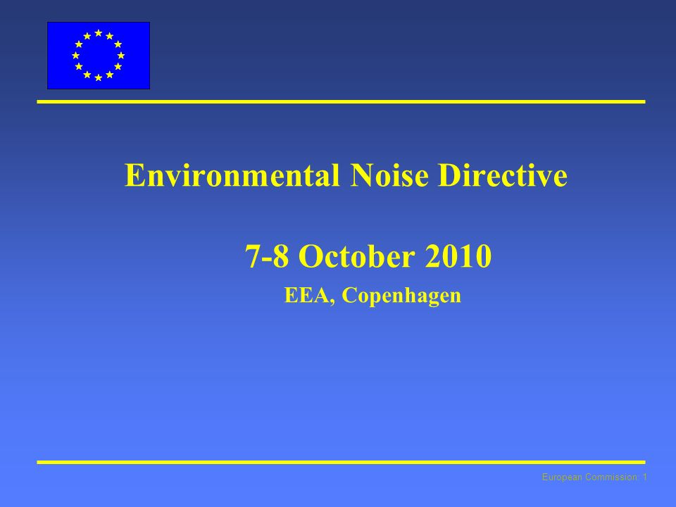 European Commission: 1 Environmental Noise Directive 7-8 October 2010 EEA, Copenhagen