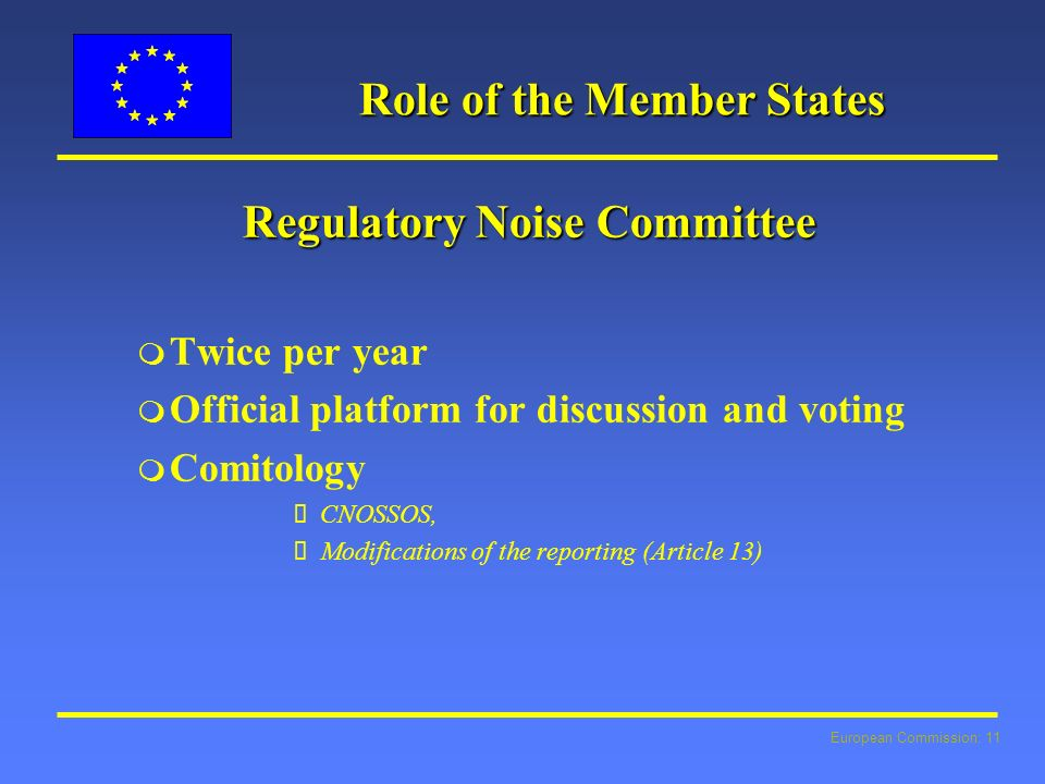European Commission: 11 Role of the Member States Regulatory Noise Committee m Twice per year m Official platform for discussion and voting m Comitology CNOSSOS, Modifications of the reporting (Article 13)