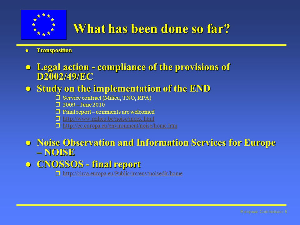 European Commission: 6 What has been done so far? l Transposition l Legal action - compliance of the provisions of D2002/49/EC l Study on the implemen