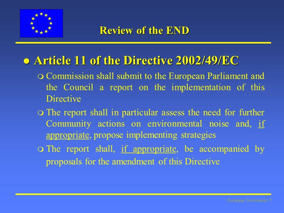 European Commission: 8 Review of the END l Delay m no sufficient data (DF4, DF6,7) m Scientific evidence (WHO) l 2 steps approach, consultation m Report rQuality Assessment (EEA/ETC) rMilieu study - obstacles and possible options for a revision of the noise directive m Proposal