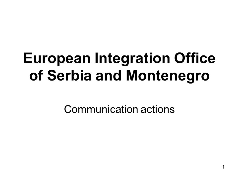 1 European Integration Office of Serbia and Montenegro Communication actions