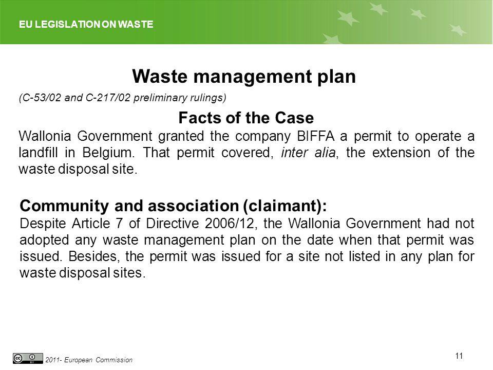 EU LEGISLATION ON WASTE 2011- European Commission 11 Waste management plan (C-53/02 and C-217/02 preliminary rulings) Facts of the Case Wallonia Government granted the company BIFFA a permit to operate a landfill in Belgium.