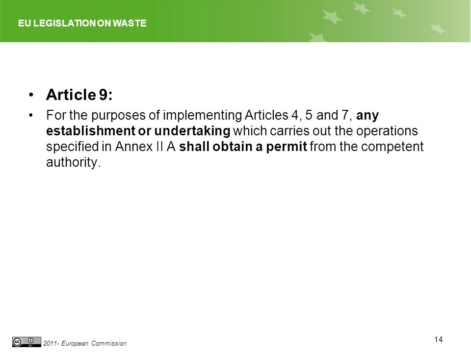 EU LEGISLATION ON WASTE 2011- European Commission Article 9: For the purposes of implementing Articles 4, 5 and 7, any establishment or undertaking which carries out the operations specified in Annex II A shall obtain a permit from the competent authority.
