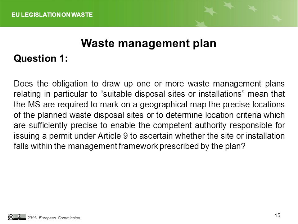 EU LEGISLATION ON WASTE 2011- European Commission 15 Waste management plan Question 1: Does the obligation to draw up one or more waste management plans relating in particular to suitable disposal sites or installations mean that the MS are required to mark on a geographical map the precise locations of the planned waste disposal sites or to determine location criteria which are sufficiently precise to enable the competent authority responsible for issuing a permit under Article 9 to ascertain whether the site or installation falls within the management framework prescribed by the plan