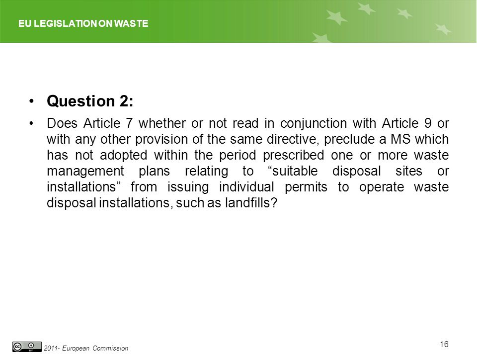 EU LEGISLATION ON WASTE 2011- European Commission Question 2: Does Article 7 whether or not read in conjunction with Article 9 or with any other provision of the same directive, preclude a MS which has not adopted within the period prescribed one or more waste management plans relating to suitable disposal sites or installations from issuing individual permits to operate waste disposal installations, such as landfills.