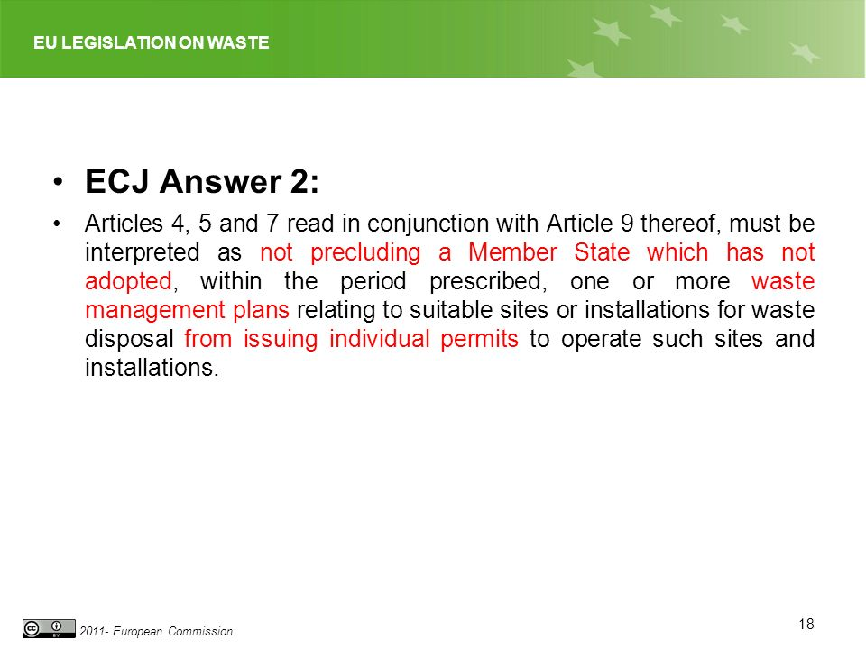 EU LEGISLATION ON WASTE 2011- European Commission ECJ Answer 2: Articles 4, 5 and 7 read in conjunction with Article 9 thereof, must be interpreted as not precluding a Member State which has not adopted, within the period prescribed, one or more waste management plans relating to suitable sites or installations for waste disposal from issuing individual permits to operate such sites and installations.