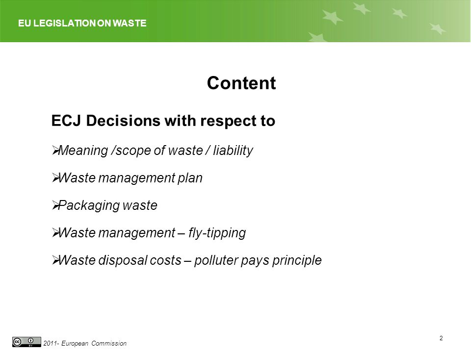 EU LEGISLATION ON WASTE 2011- European Commission 2 ECJ Decisions with respect to Meaning /scope of waste / liability Waste management plan Packaging