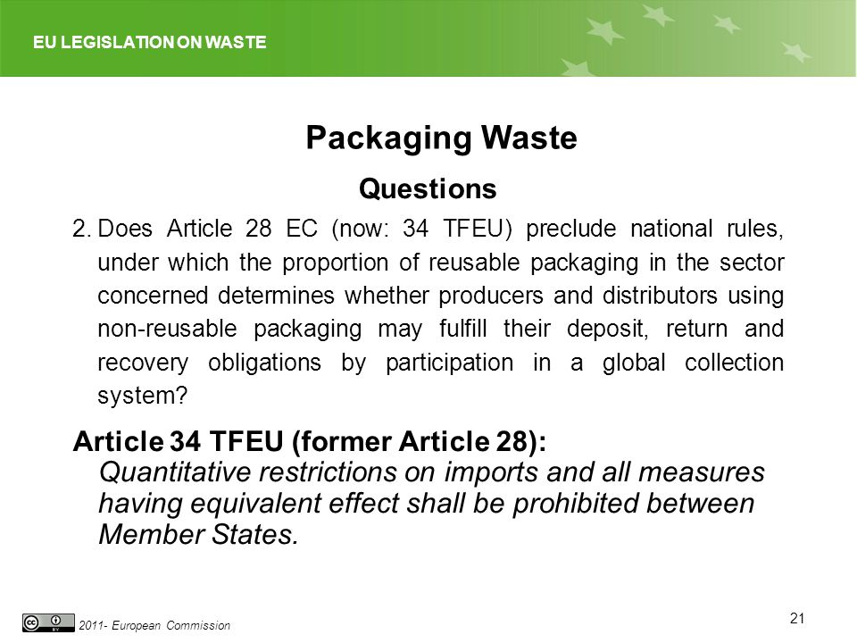 EU LEGISLATION ON WASTE 2011- European Commission 21 Packaging Waste Questions 2.Does Article 28 EC (now: 34 TFEU) preclude national rules, under which the proportion of reusable packaging in the sector concerned determines whether producers and distributors using non-reusable packaging may fulfill their deposit, return and recovery obligations by participation in a global collection system.