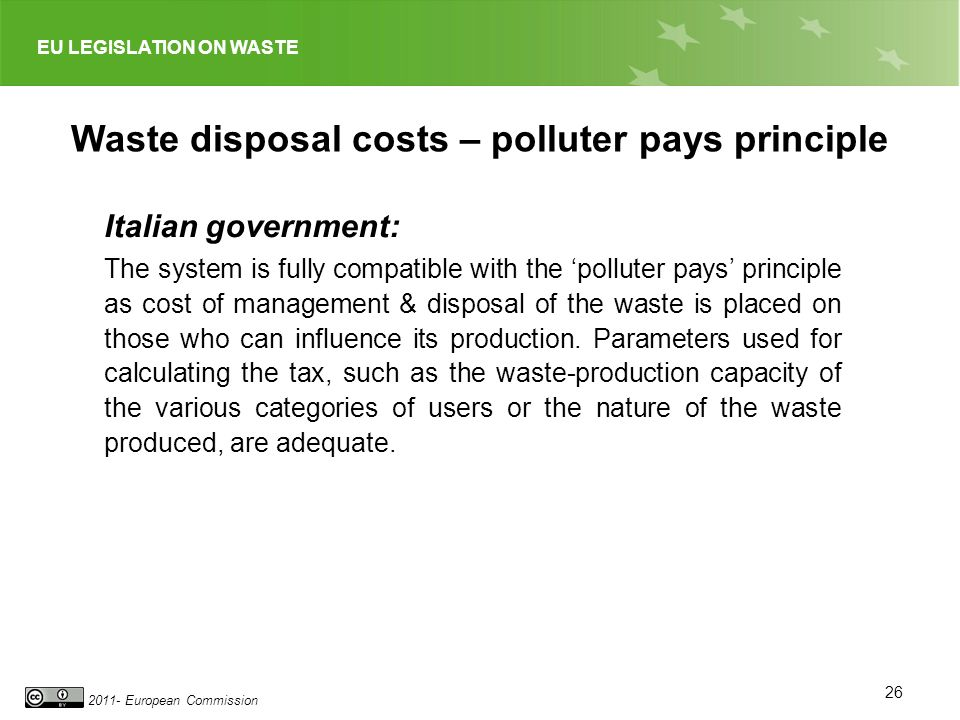 EU LEGISLATION ON WASTE 2011- European Commission 26 Waste disposal costs – polluter pays principle Italian government: The system is fully compatible with the polluter pays principle as cost of management & disposal of the waste is placed on those who can influence its production.