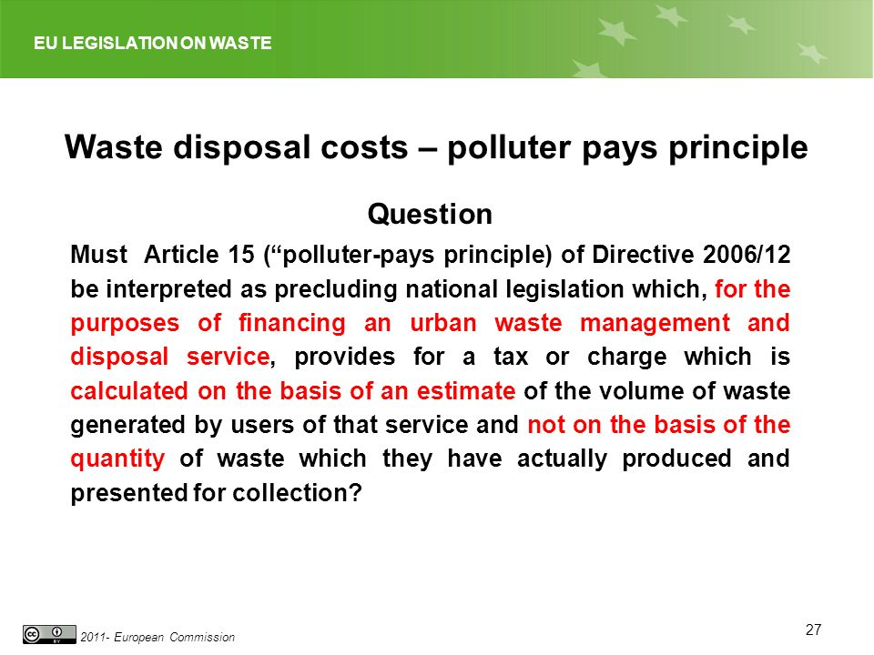 EU LEGISLATION ON WASTE 2011- European Commission 27 Waste disposal costs – polluter pays principle Question Must Article 15 (polluter-pays principle) of Directive 2006/12 be interpreted as precluding national legislation which, for the purposes of financing an urban waste management and disposal service, provides for a tax or charge which is calculated on the basis of an estimate of the volume of waste generated by users of that service and not on the basis of the quantity of waste which they have actually produced and presented for collection