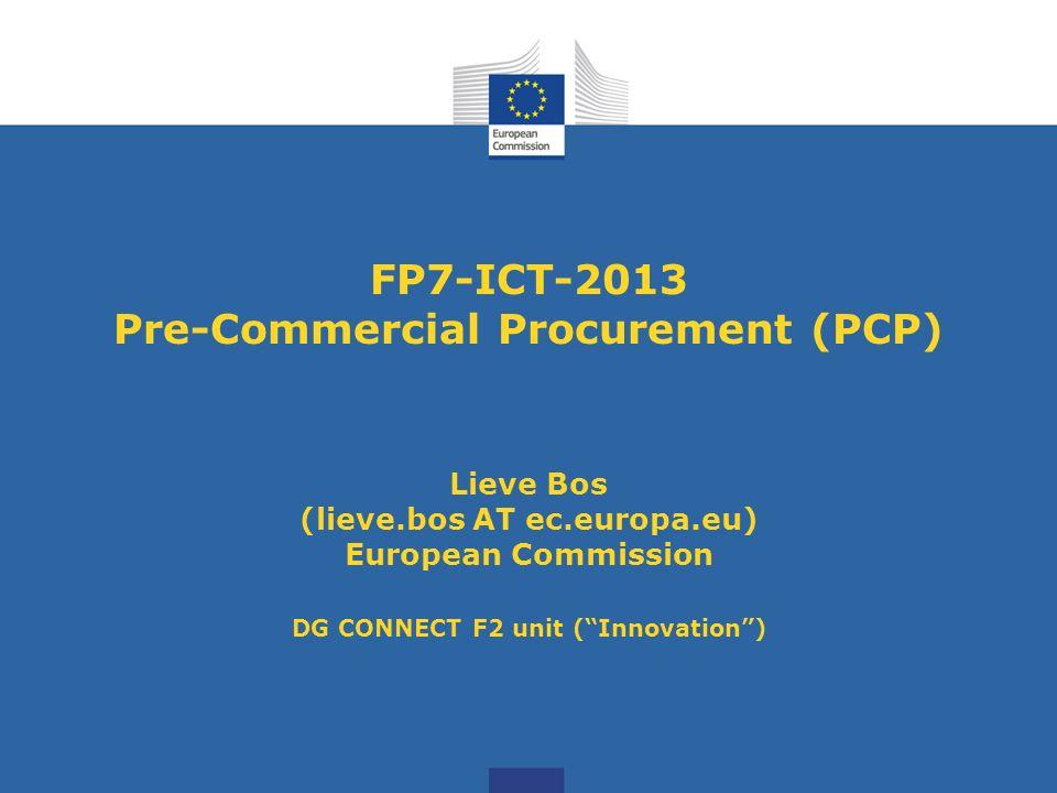 FP7-ICT-2013 Pre-Commercial Procurement (PCP) Lieve Bos (lieve.bos AT ec.europa.eu) European Commission DG CONNECT F2 unit (Innovation)