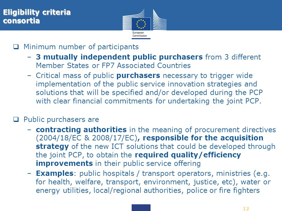 12 Minimum number of participants –3 mutually independent public purchasers from 3 different Member States or FP7 Associated Countries –Critical mass