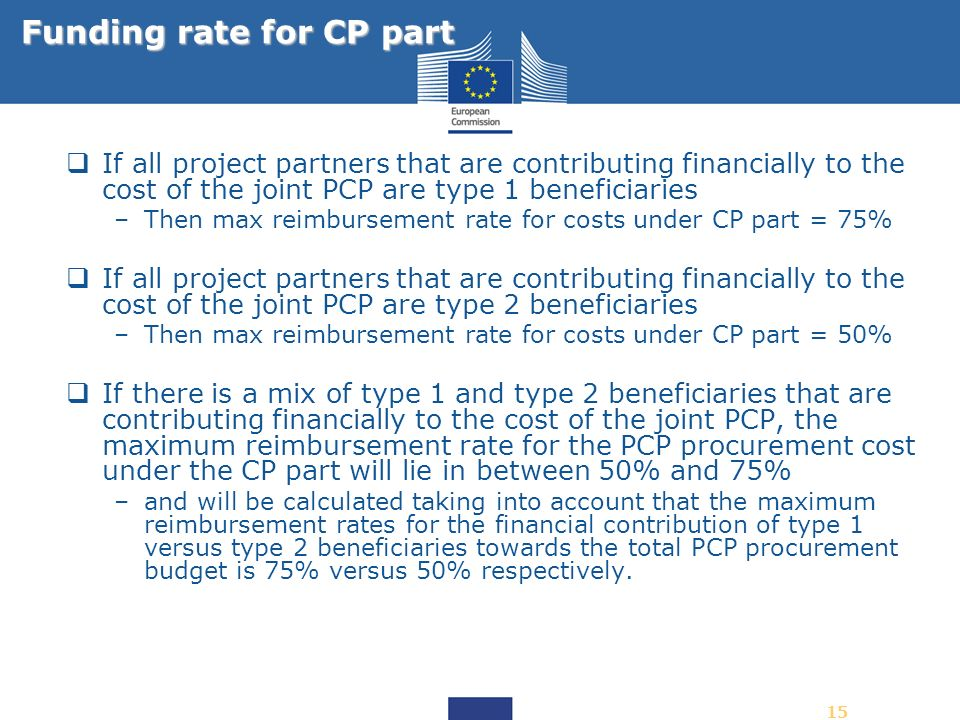 15 If all project partners that are contributing financially to the cost of the joint PCP are type 1 beneficiaries –Then max reimbursement rate for co