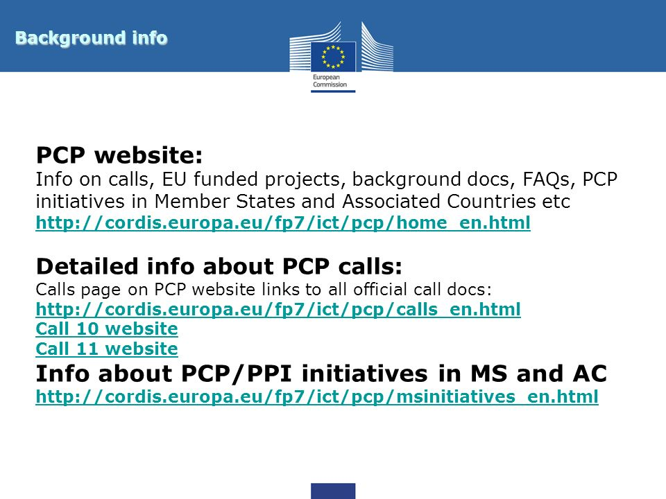 Background info PCP website: Info on calls, EU funded projects, background docs, FAQs, PCP initiatives in Member States and Associated Countries etc h